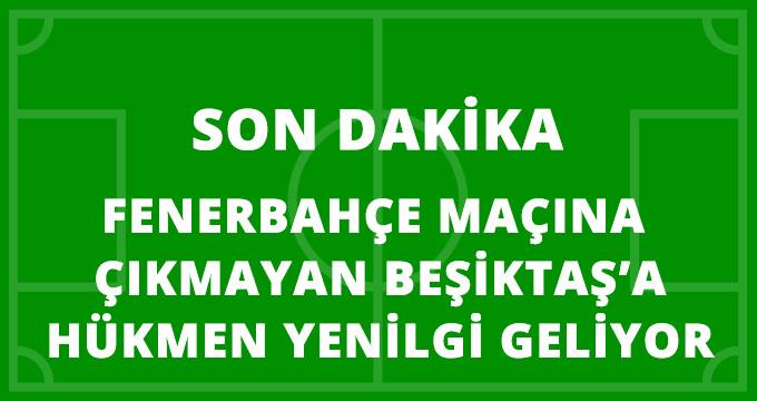 PFDK'ya Sevk Edildi! Fenerbahçe Maçına Çıkmayan Beşiktaş'a Hükmen Mağlubiyet Geliyor
