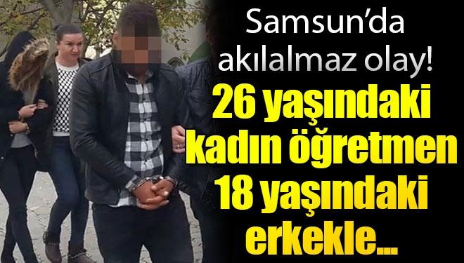 Samsun'da Akılalmaz Olay! 26 Yaşındaki Kadın Öğretmen 18 Yaşındaki Gençle…